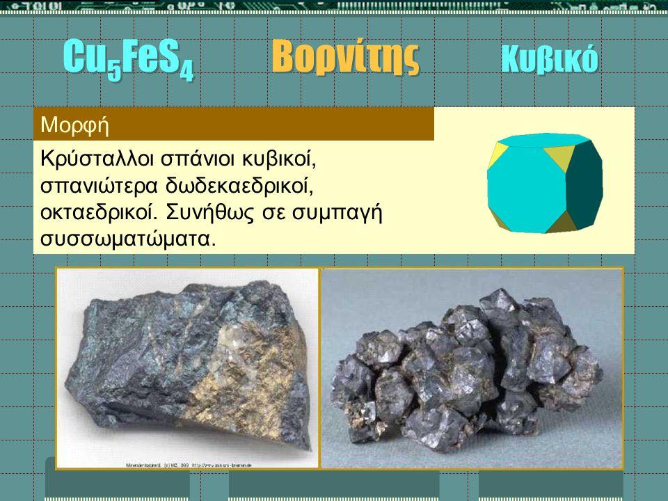 Μορφή Κρύσταλλοι σπάνιοι κυβικοί, σπανιώτερα δωδεκαεδρικοί, οκταεδρικοί. Συνήθως σε συμπαγή συσσωματώματα. Cu 5 FeS 4 Βορνίτης Κυβικό