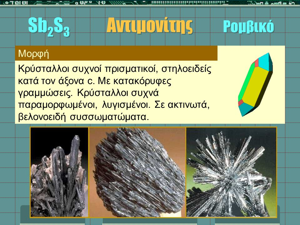Μορφή Κρύσταλλοι συχνοί πρισματικοί, στηλοειδείς κατά τον άξονα c. Με κατακόρυφες γραμμώσεις. Κρύσταλλοι συχνά παραμορφωμένοι, λυγισμένοι. Σε ακτινωτά