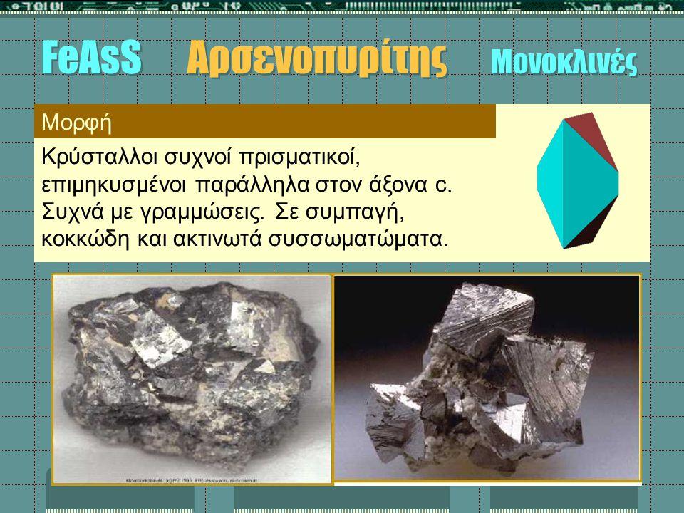 Μορφή Κρύσταλλοι συχνοί πρισματικοί, επιμηκυσμένοι παράλληλα στον άξονα c. Συχνά με γραμμώσεις. Σε συμπαγή, κοκκώδη και ακτινωτά συσσωματώματα. FeAsS