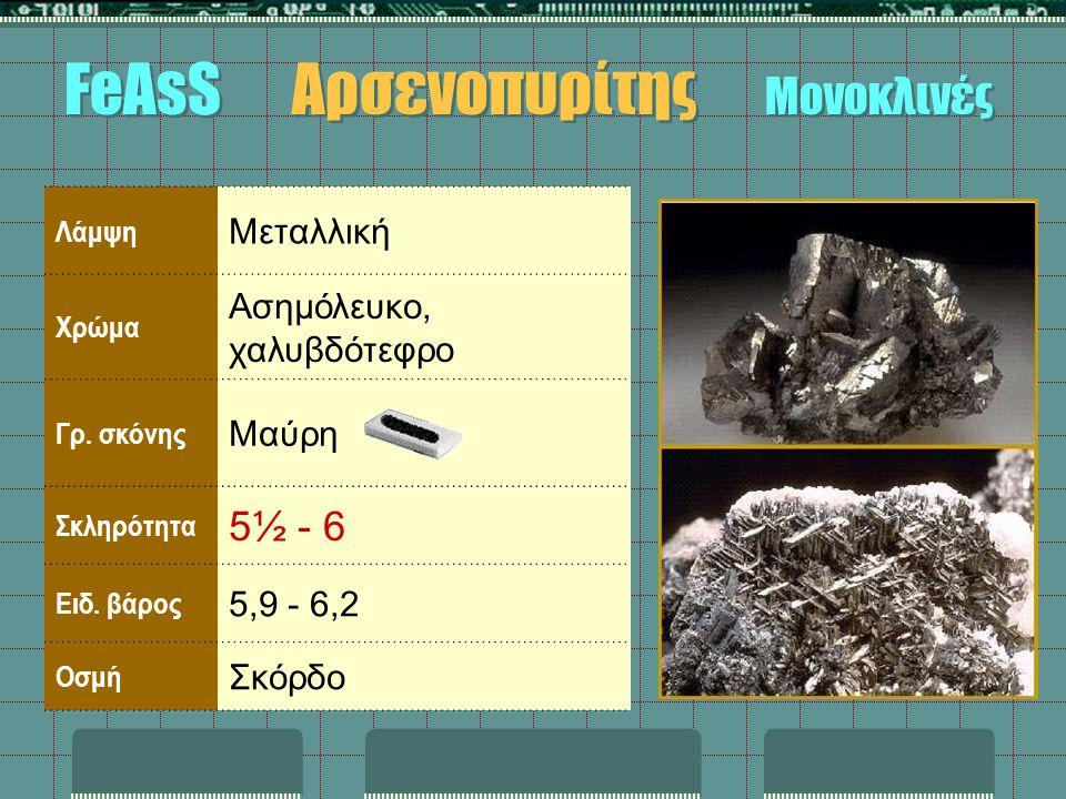 Λάμψη Μεταλλική Χρώμα Ασημόλευκο, χαλυβδότεφρο Γρ. σκόνης Μαύρη Σκληρότητα 5½ - 6 Ειδ. βάρος 5,9 - 6,2 Οσμή Σκόρδο FeAsS Αρσενοπυρίτης Μονοκλινές