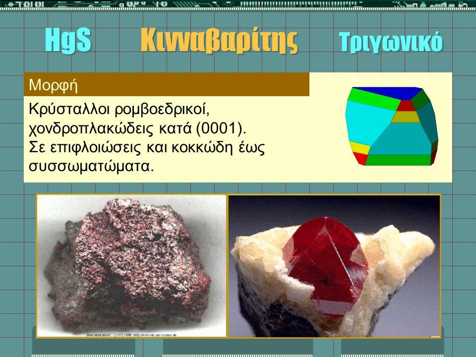 Μορφή Κρύσταλλοι ρομβοεδρικοί, χονδροπλακώδεις κατά (0001). Σε επιφλοιώσεις και κοκκώδη έως συσσωματώματα. HgS Κινναβαρίτης Τριγωνικό