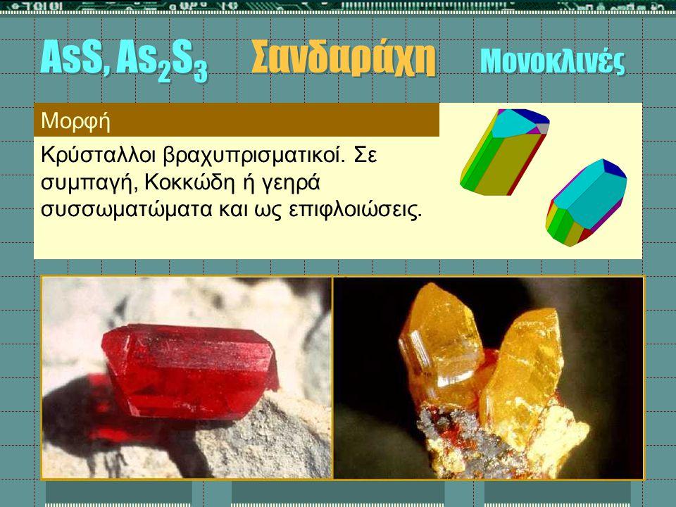 Μορφή Κρύσταλλοι βραχυπρισματικοί. Σε συμπαγή, Κοκκώδη ή γεηρά συσσωματώματα και ως επιφλοιώσεις. AsS, As 2 S 3 Σανδαράχη Μονοκλινές