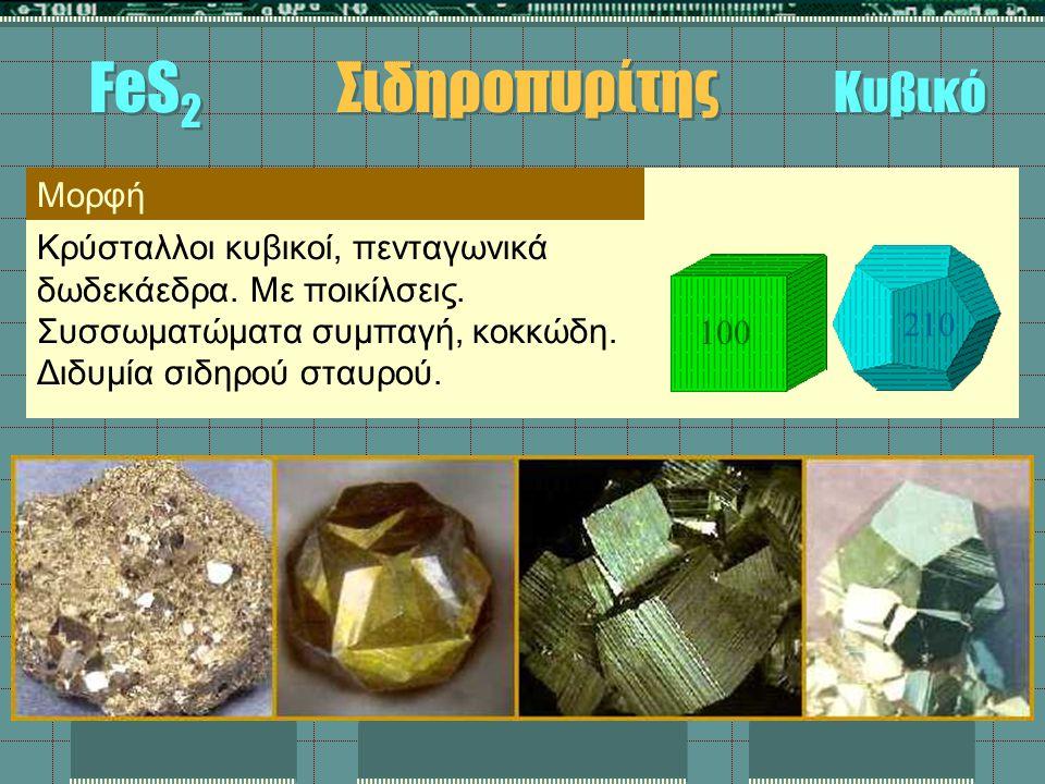 FeS 2 Σιδηροπυρίτης Κυβικό Μορφή Κρύσταλλοι κυβικοί, πενταγωνικά δωδεκάεδρα. Με ποικίλσεις. Συσσωματώματα συμπαγή, κοκκώδη. Διδυμία σιδηρού σταυρού. 1