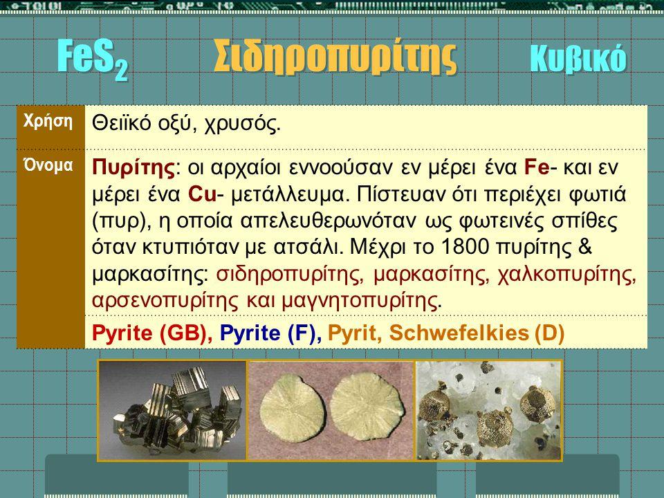 FeS 2 Σιδηροπυρίτης Κυβικό Χρήση Θειϊκό οξύ, χρυσός. Όνομα Πυρίτης: οι αρχαίοι εννοούσαν εν μέρει ένα Fe- και εν μέρει ένα Cu- μετάλλευμα. Πίστευαν ότ