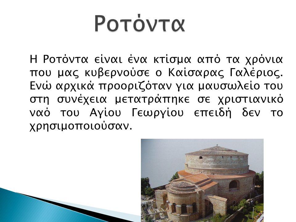 H Ροτόντα είναι ένα κτίσμα από τα χρόνια που μας κυβερνούσε ο Καίσαρας Γαλέριος.