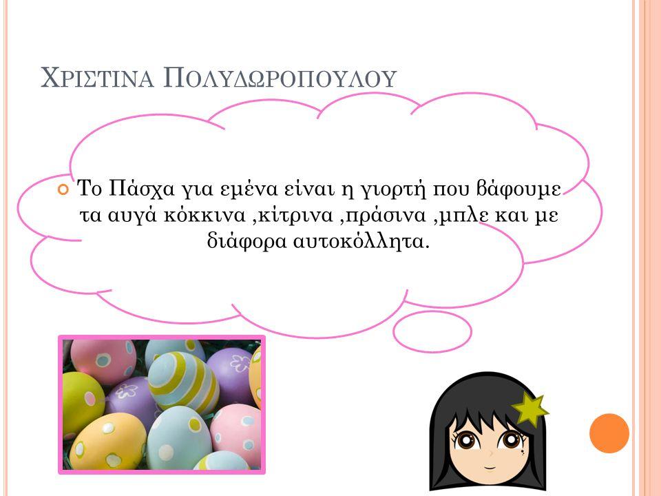 Χ ΡΙΣΤΙΝΑ Π ΟΛΥΔΩΡΟΠΟΥΛΟΥ Το Πάσχα για εμένα είναι η γιορτή που βάφουμε τα αυγά κόκκινα,κίτρινα,πράσινα,μπλε και με διάφορα αυτοκόλλητα.