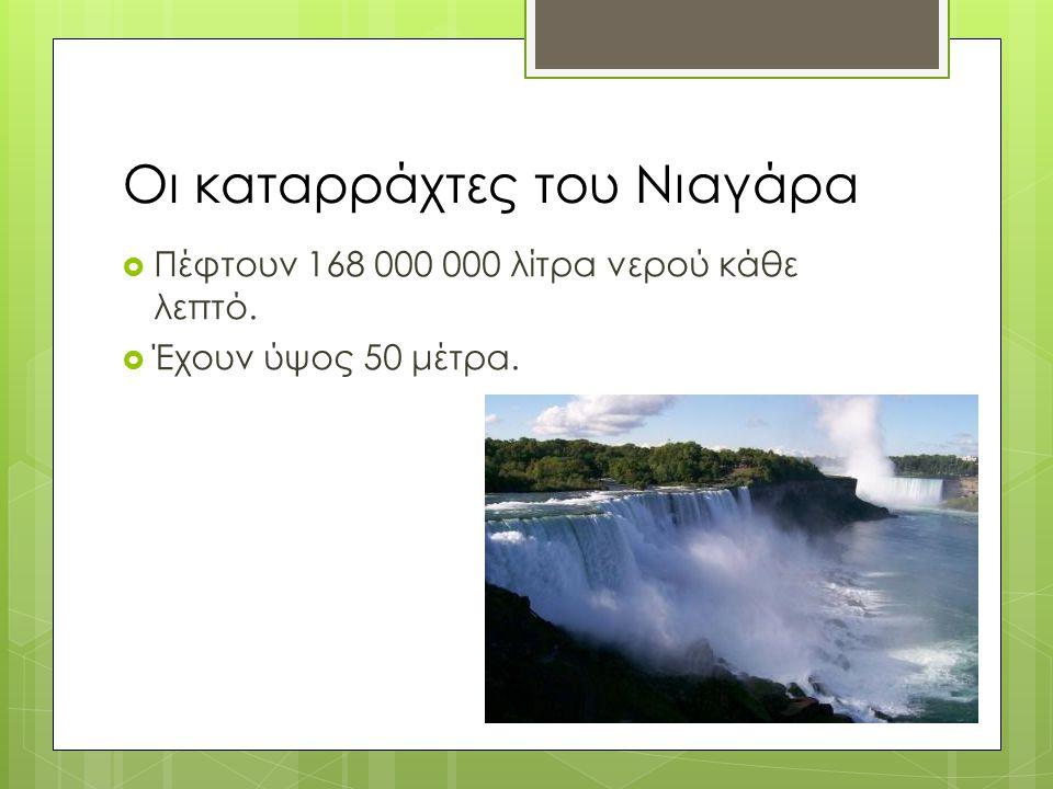 Οι καταρράχτες του Νιαγάρα  Πέφτουν 168 000 000 λίτρα νερού κάθε λεπτό.  Έχουν ύψος 50 μέτρα.