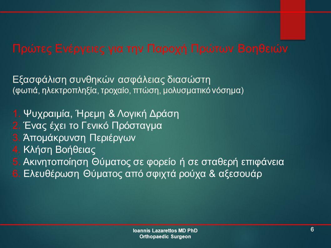 6 Πρώτες Ενέργειες για την Παροχή Πρώτων Βοηθειών Ioannis Lazarettos MD PhD Orthopaedic Surgeon Εξασφάλιση συνθηκών ασφάλειας διασώστη (φωτιά, ηλεκτρο