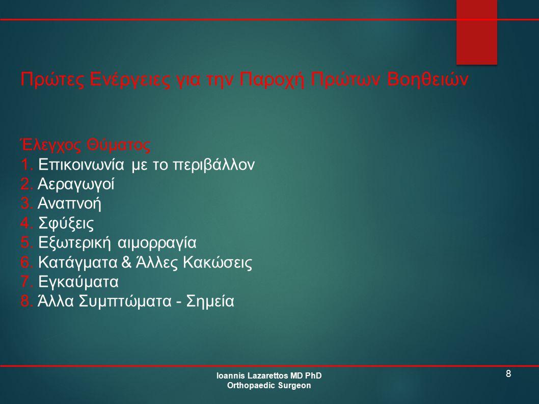 8 Πρώτες Ενέργειες για την Παροχή Πρώτων Βοηθειών Ioannis Lazarettos MD PhD Orthopaedic Surgeon Έλεγχος Θύματος 1. Επικοινωνία με το περιβάλλον 2. Αερ
