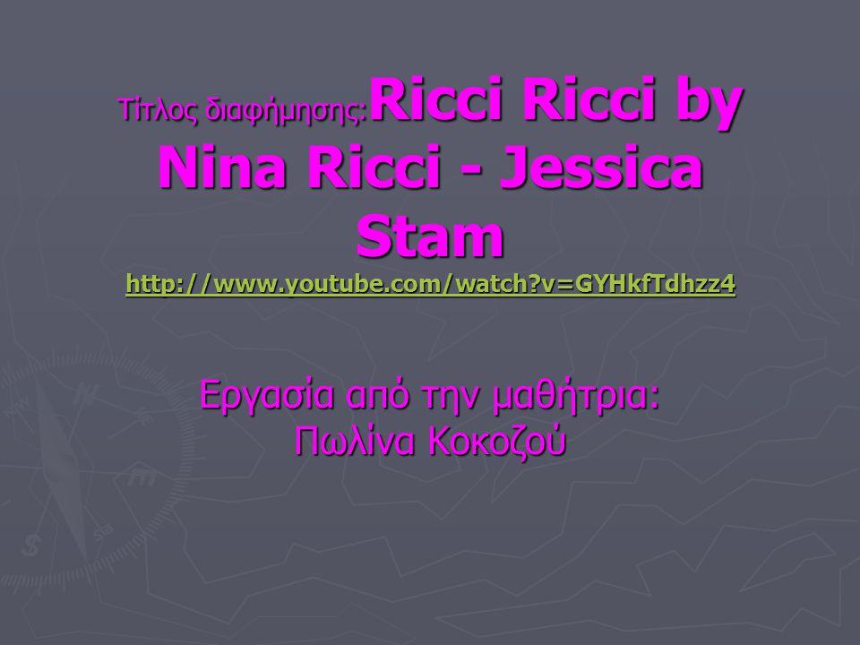 Τίτλος διαφήμησης: Ricci Ricci by Nina Ricci - Jessica Stam http://www.youtube.com/watch?v=GYHkfTdhzz4 http://www.youtube.com/watch?v=GYHkfTdhzz4 Εργασία από την μαθήτρια: Πωλίνα Κοκοζού