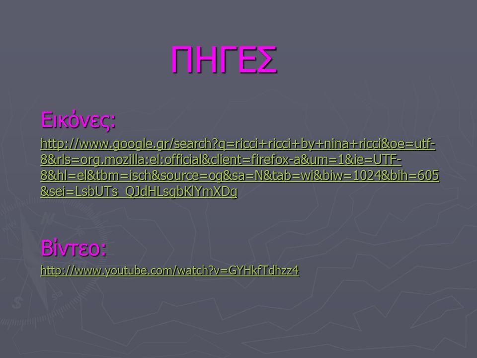 ΠΗΓΕΣ ΠΗΓΕΣ Εικόνες: http://www.google.gr/search?q=ricci+ricci+by+nina+ricci&oe=utf- 8&rls=org.mozilla:el:official&client=firefox-a&um=1&ie=UTF- 8&hl=el&tbm=isch&source=og&sa=N&tab=wi&biw=1024&bih=605 &sei=LsbUTs_QJdHLsgbKlYmXDg http://www.google.gr/search?q=ricci+ricci+by+nina+ricci&oe=utf- 8&rls=org.mozilla:el:official&client=firefox-a&um=1&ie=UTF- 8&hl=el&tbm=isch&source=og&sa=N&tab=wi&biw=1024&bih=605 &sei=LsbUTs_QJdHLsgbKlYmXDgΒίντεο: http://www.youtube.com/watch?v=GYHkfTdhzz4