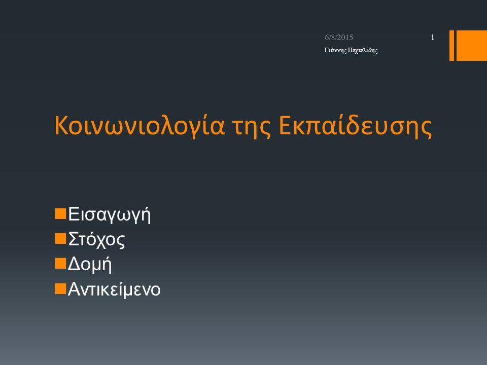 Κοινωνιολογία της Εκπαίδευσης Εισαγωγή Στόχος Δομή Αντικείμενο 6/8/2015 1 Γιάννης Πεχτελίδης