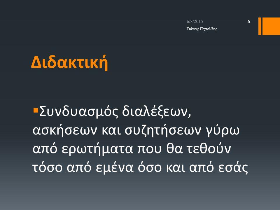 Διδακτική  Συνδυασμός διαλέξεων, ασκήσεων και συζητήσεων γύρω από ερωτήματα που θα τεθούν τόσο από εμένα όσο και από εσάς 6/8/2015 Γιάννης Πεχτελίδης