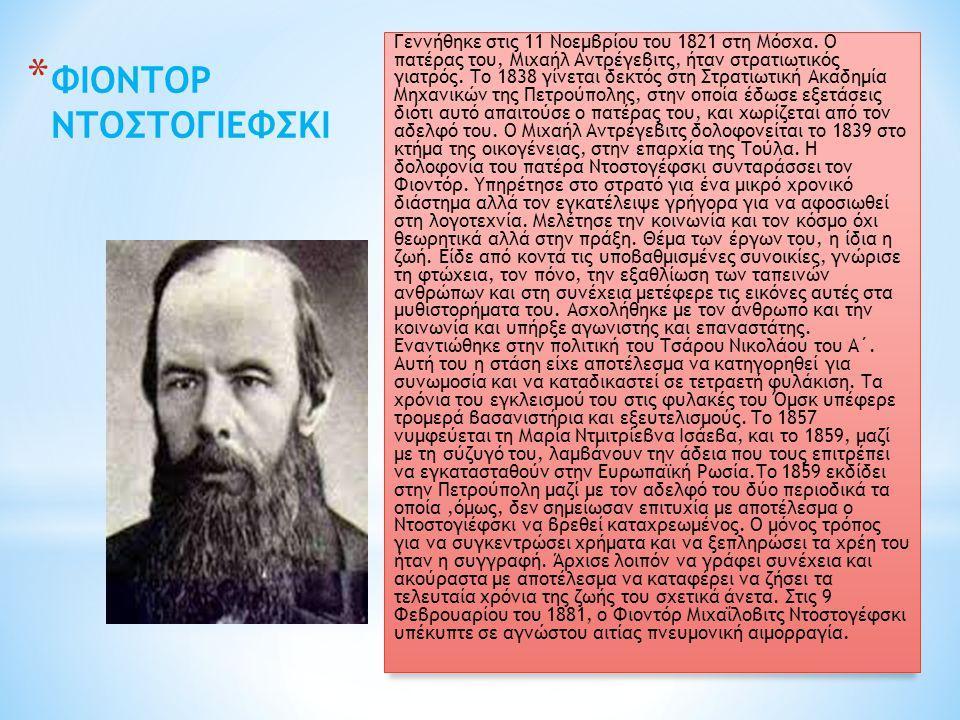 * ΦΙΟΝΤΟΡ ΝΤΟΣΤΟΓΙΕΦΣΚΙ Γεννήθηκε στις 11 Νοεμβρίου του 1821 στη Μόσχα. Ο πατέρας του, Μιχαήλ Αντρέγεβιτς, ήταν στρατιωτικός γιατρός. Το 1838 γίνεται