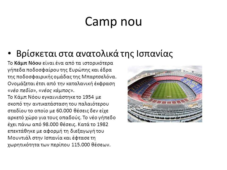 Camp nou Βρίσκεται στα ανατολικά της Ισπανίας Το Κάμπ Νόου είναι ένα από τα ιστορικότερα γήπεδα ποδοσφαίρου της Ευρώπης και έδρα της ποδοσφαιρικής ομάδας της Μπαρτσελόνα.