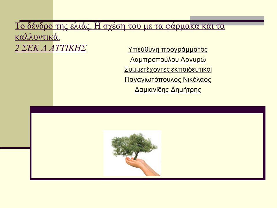 Το δένδρο της ελιάς. Η σχέση του με τα φάρμακα και τα καλλυντικά. 2 ΣΕΚ Δ ΑΤΤΙΚΗΣ Υπεύθυνη προγράμματος Λαμπροπούλου Αργυρώ Συμμετέχοντες εκπαιδευτικο