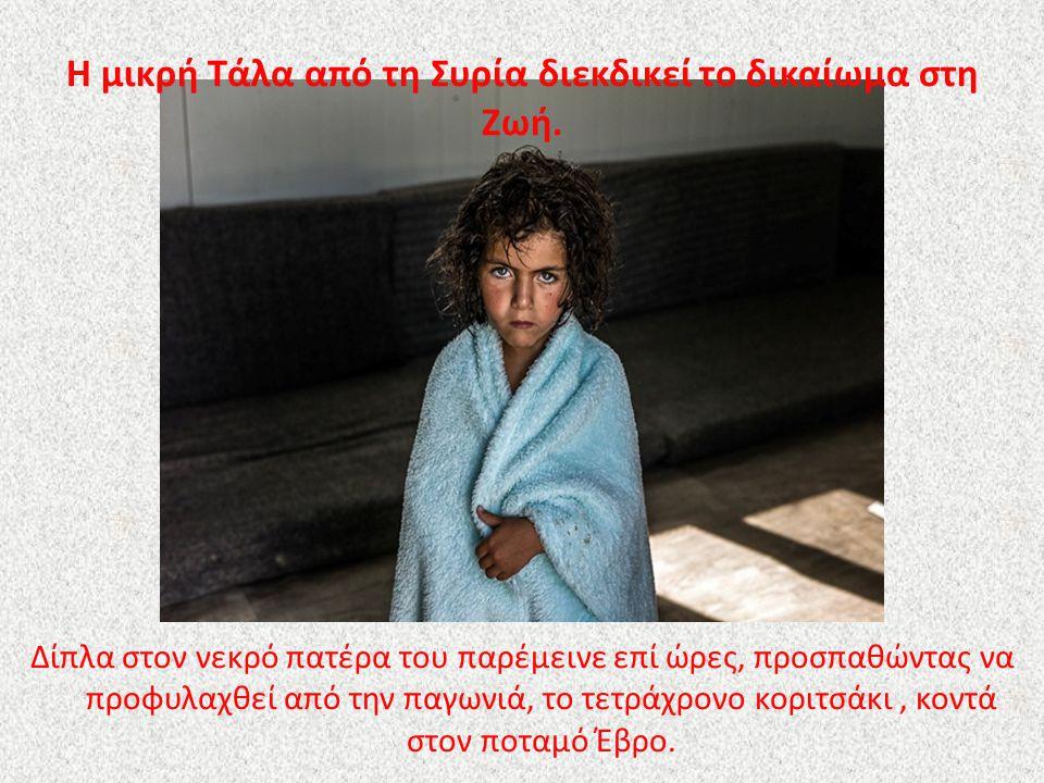 Η μικρή Τάλα από τη Συρία διεκδικεί το δικαίωμα στη Ζωή. Δίπλα στον νεκρό πατέρα του παρέμεινε επί ώρες, προσπαθώντας να προφυλαχθεί από την παγωνιά,