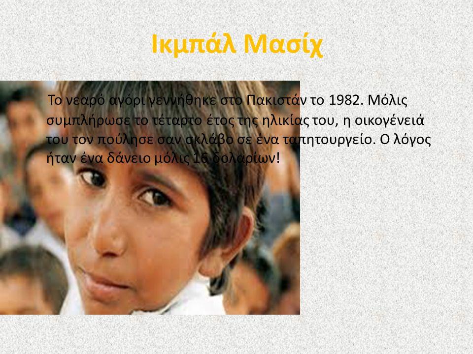 Ικμπάλ Μασίχ Το νεαρό αγόρι γεννήθηκε στο Πακιστάν το 1982. Μόλις συμπλήρωσε το τέταρτο έτος της ηλικίας του, η οικογένειά του τον πούλησε σαν σκλάβο