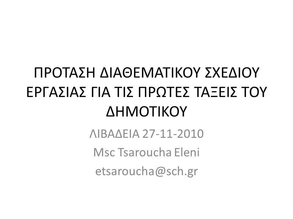 ΠΡΟΤΑΣΗ ΔΙΑΘΕΜΑΤΙΚΟΥ ΣΧΕΔΙΟΥ ΕΡΓΑΣΙΑΣ ΓΙΑ ΤΙΣ ΠΡΩΤΕΣ ΤΑΞΕΙΣ ΤΟΥ ΔΗΜΟΤΙΚΟΥ ΛΙΒΑΔΕΙΑ 27-11-2010 Msc Tsaroucha Eleni etsaroucha@sch.gr