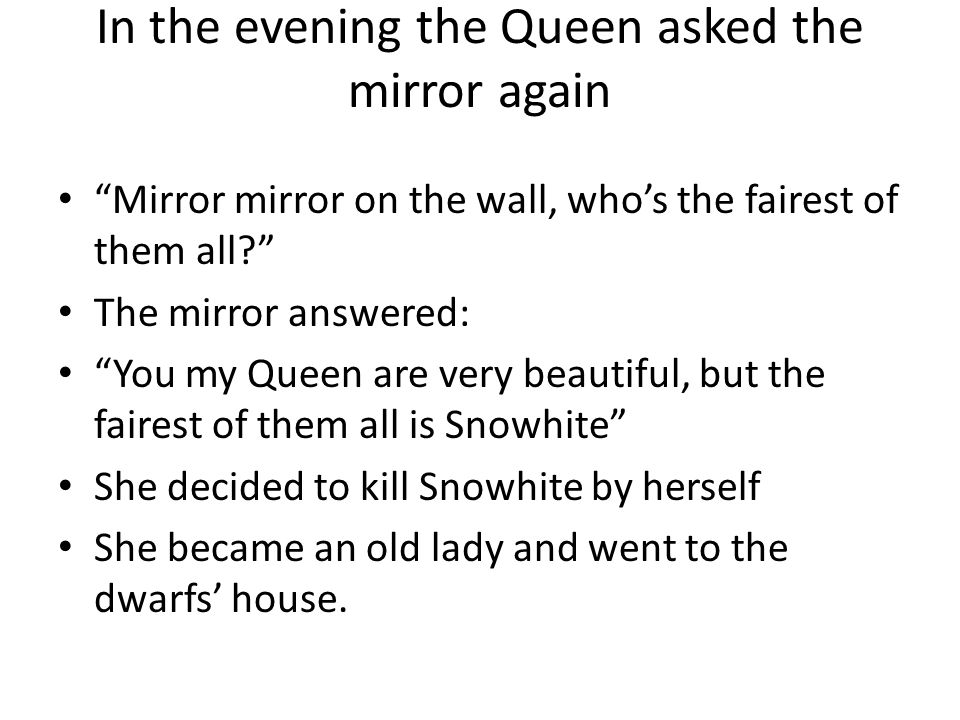 In the evening the Queen asked the mirror again Mirror mirror on the wall, who's the fairest of them all? The mirror answered: You my Queen are very beautiful, but the fairest of them all is Snowhite She decided to kill Snowhite by herself She became an old lady and went to the dwarfs' house.