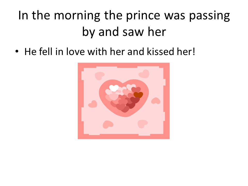 In the morning the prince was passing by and saw her He fell in love with her and kissed her!