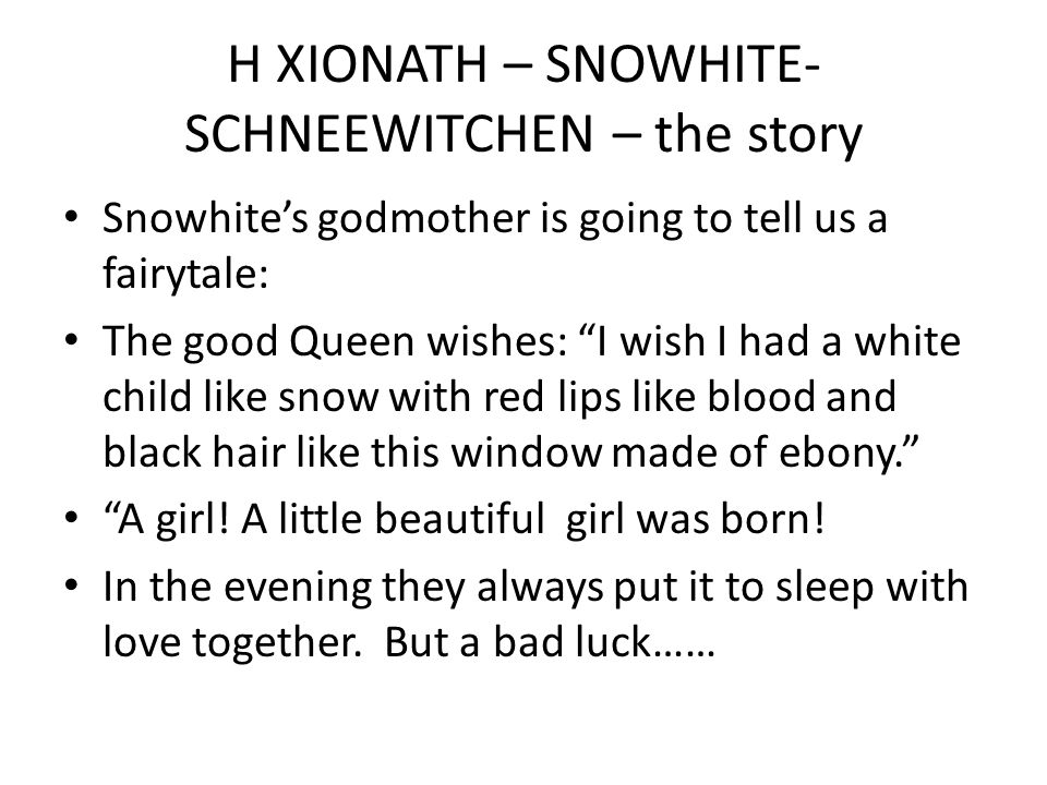 Η ΧΙΟΝΑΤΗ – SNOWHITE- SCHNEEWITCHEN – the story Snowhite's godmother is going to tell us a fairytale: The good Queen wishes: I wish I had a white child like snow with red lips like blood and black hair like this window made of ebony. A girl.