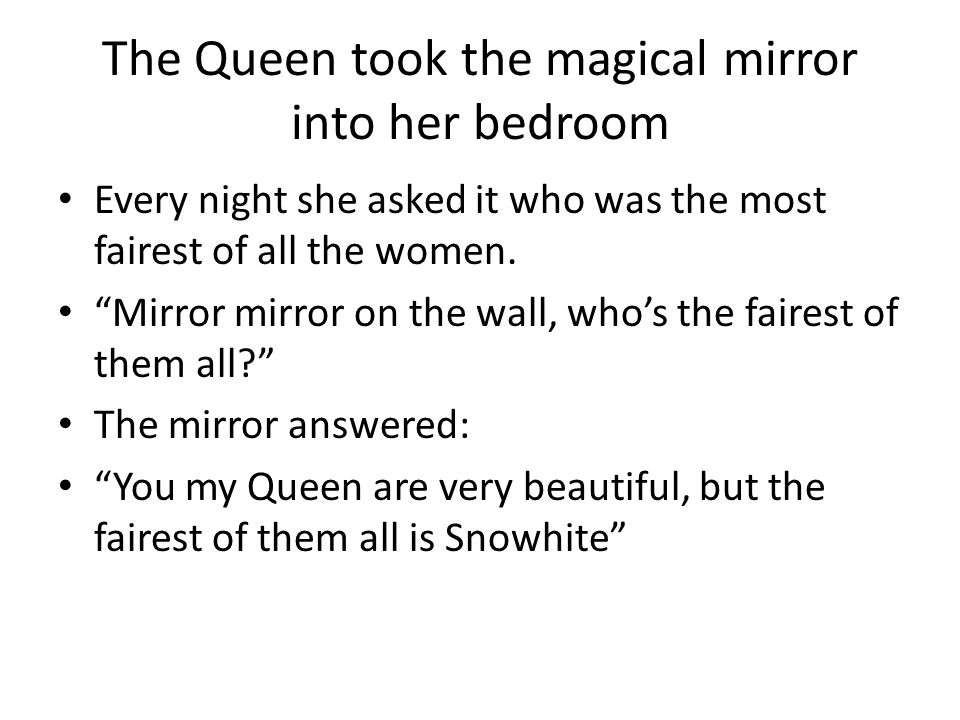 The Queen took the magical mirror into her bedroom Every night she asked it who was the most fairest of all the women.