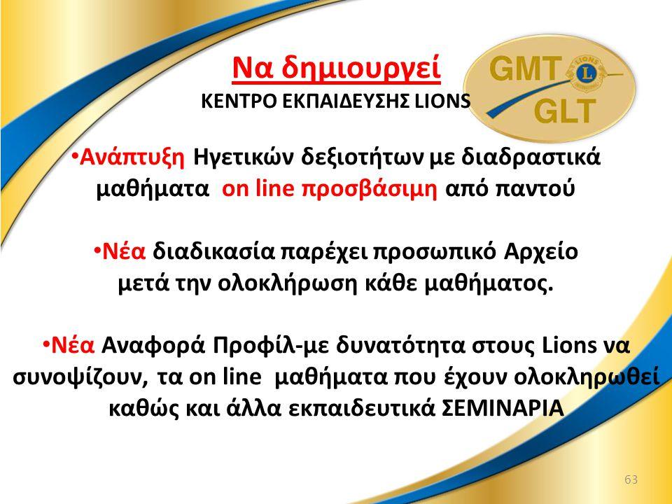 63 Να δημιουργεί KENTΡO ΕΚΠΑΙΔΕΥΣΗΣ LIONS Ανάπτυξη Ηγετικών δεξιοτήτων με διαδραστικά μαθήματα on line προσβάσιμη από παντού Νέα διαδικασία παρέχει προσωπικό Αρχείο μετά την ολοκλήρωση κάθε μαθήματος.