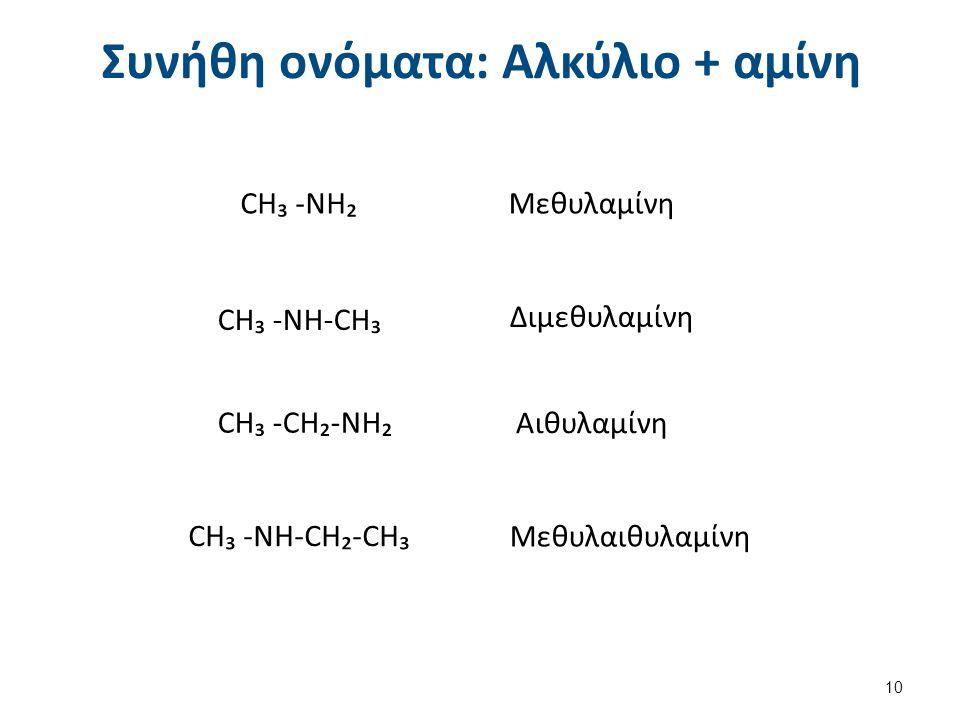 Συνήθη ονόματα: Αλκύλιο + αμίνη CH₃ -NH₂Μεθυλαμίνη CH₃ -NH-CH₃ Διμεθυλαμίνη CH₃ -CH₂-NH₂ Αιθυλαμίνη CH₃ -NH-CH₂-CH₃ Μεθυλαιθυλαμίνη 10
