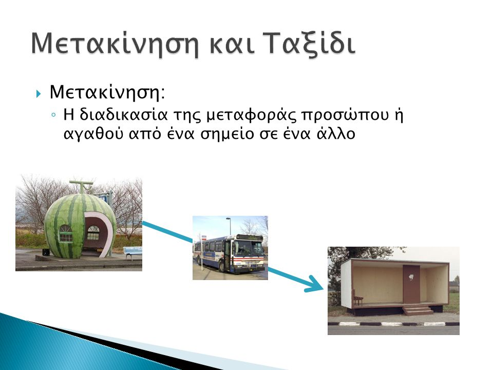  Μετακίνηση: ◦ Η διαδικασία της μεταφοράς προσώπου ή αγαθού από ένα σημείο σε ένα άλλο