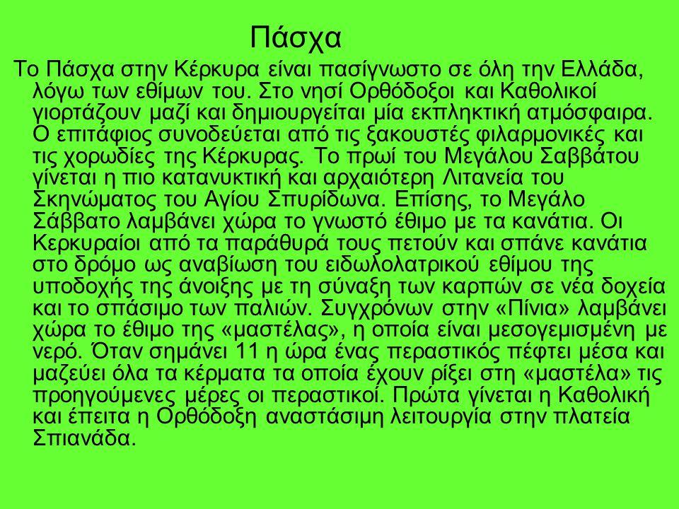 Πάσχα Το Πάσχα στην Κέρκυρα είναι πασίγνωστο σε όλη την Ελλάδα, λόγω των εθίμων του. Στο νησί Ορθόδοξοι και Καθολικοί γιορτάζουν μαζί και δημιουργείτα