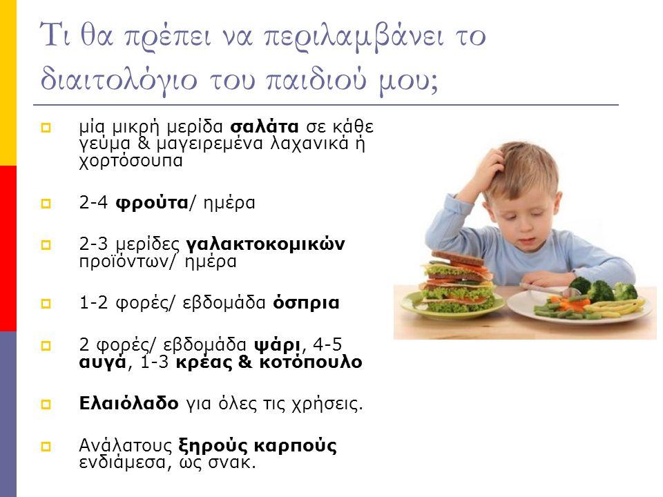 Τι θα πρέπει να περιλαμβάνει το διαιτολόγιο του παιδιού μου;  μία μικρή μερίδα σαλάτα σε κάθε γεύμα & μαγειρεμένα λαχανικά ή χορτόσουπα  2-4 φρούτα/