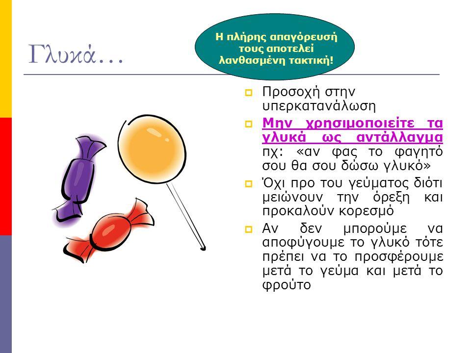 Γλυκά…  Προσοχή στην υπερκατανάλωση  Μην χρησιμοποιείτε τα γλυκά ως αντάλλαγμα πχ: «αν φας το φαγητό σου θα σου δώσω γλυκό»  Όχι προ του γεύματος δ