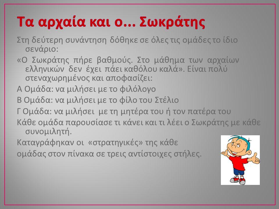Στη δεύτερη συνάντηση δόθηκε σε όλες τις ομάδες το ίδιο σενάριο : « Ο Σωκράτης πήρε βαθμούς. Στο μάθημα των αρχαίων ελληνικών δεν έχει πάει καθόλου κα