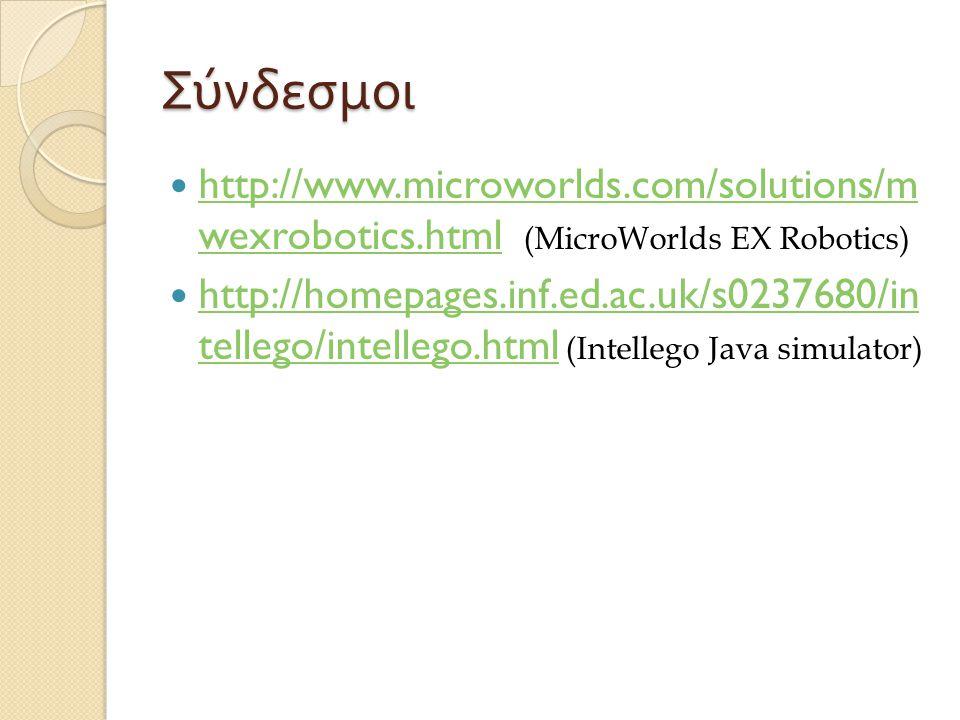Σύνδεσμοι http://www.microworlds.com/solutions/m wexrobotics.html (MicroWorlds EX Robotics) http://www.microworlds.com/solutions/m wexrobotics.html http://homepages.inf.ed.ac.uk/s0237680/in tellego/intellego.html (Intellego Java simulator) http://homepages.inf.ed.ac.uk/s0237680/in tellego/intellego.html