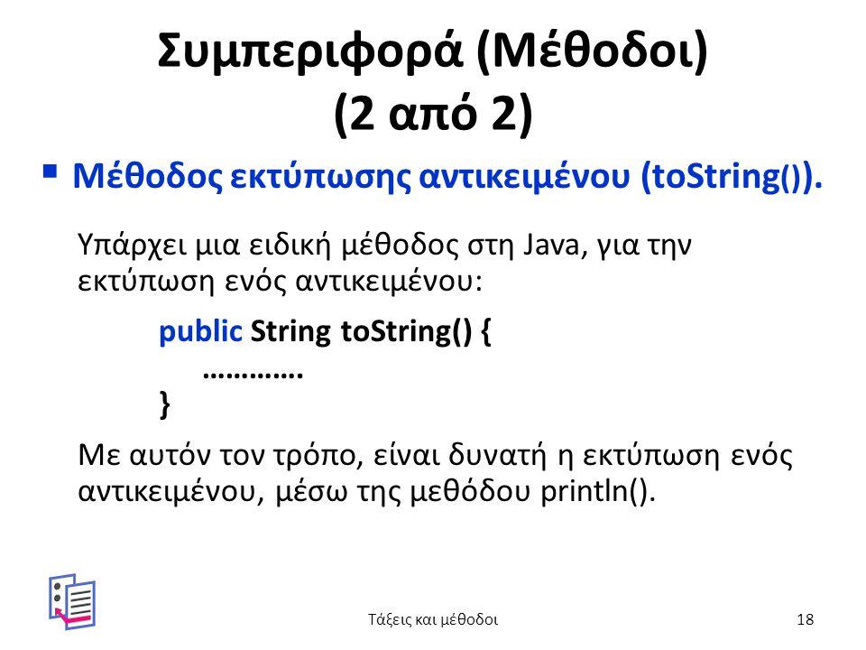 Συμπεριφορά (Μέθοδοι) (2 από 2)  Μέθοδος εκτύπωσης αντικειμένου (toString () ). Υπάρχει μια ειδική μέθοδος στη Java, για την εκτύπωση ενός αντικειμέν
