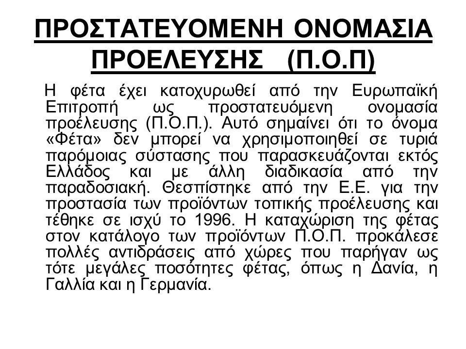 ΠΡΟΣΤΑΤΕΥΟΜΕΝΗ ΟΝΟΜΑΣΙΑ ΠΡΟΕΛΕΥΣΗΣ (Π.Ο.Π) Η φέτα έχει κατοχυρωθεί από την Ευρωπαϊκή Επιτροπή ως προστατευόμενη ονομασία προέλευσης (Π.Ο.Π.). Αυτό σημ