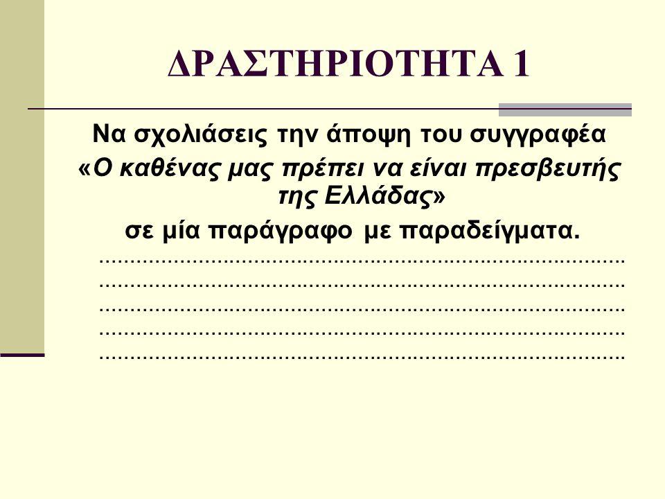 ΔΡΑΣΤΗΡΙΟΤΗΤΑ 1 Να σχολιάσεις την άποψη του συγγραφέα «Ο καθένας μας πρέπει να είναι πρεσβευτής της Ελλάδας» σε μία παράγραφο με παραδείγματα.........