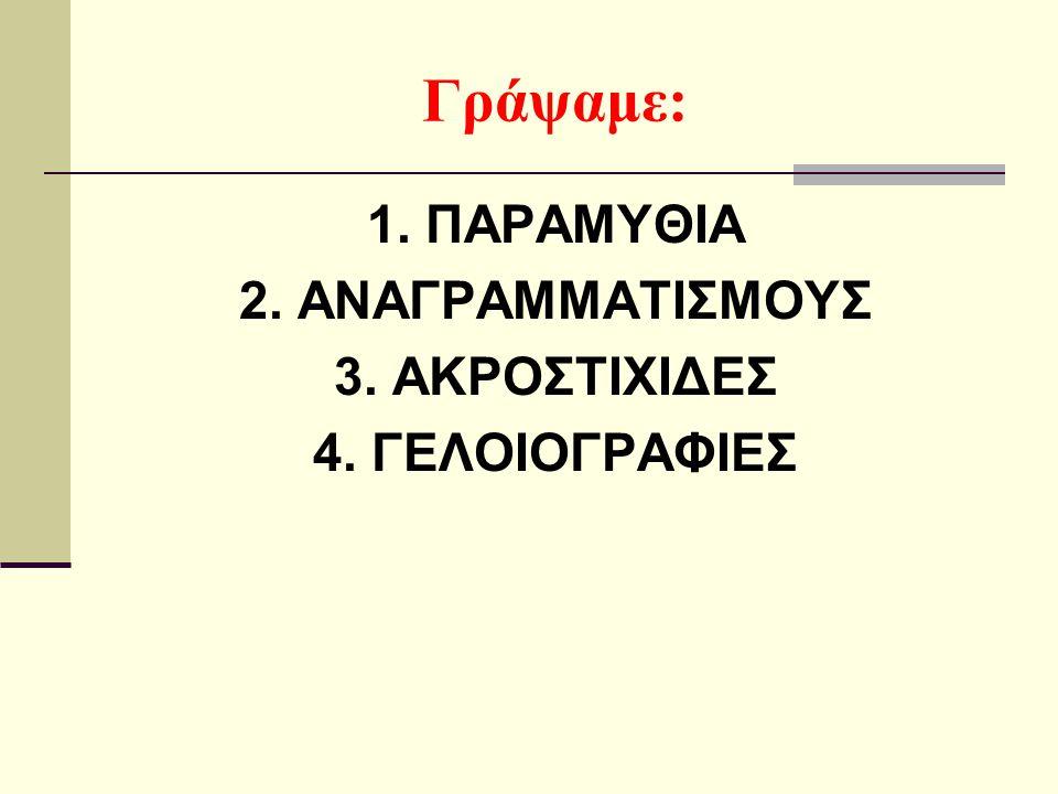 Γράψαμε: 1. ΠΑΡΑΜΥΘΙΑ 2. ΑΝΑΓΡΑΜΜΑΤΙΣΜΟΥΣ 3. ΑΚΡΟΣΤΙΧΙΔΕΣ 4. ΓΕΛΟΙΟΓΡΑΦΙΕΣ