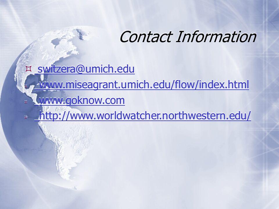 Contact Information  switzera@umich.edu switzera@umich.edu  www.miseagrant.umich.edu/flow/index.html www.miseagrant.umich.edu/flow/index.html  www.goknow.com www.goknow.com  http://www.worldwatcher.northwestern.edu/ http://www.worldwatcher.northwestern.edu/  switzera@umich.edu switzera@umich.edu  www.miseagrant.umich.edu/flow/index.html www.miseagrant.umich.edu/flow/index.html  www.goknow.com www.goknow.com  http://www.worldwatcher.northwestern.edu/ http://www.worldwatcher.northwestern.edu/