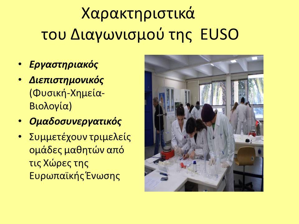 Χαρακτηριστικά του Διαγωνισμού της EUSO Εργαστηριακός Διεπιστημονικός (Φυσική-Χημεία- Βιολογία) Ομαδοσυνεργατικός Συμμετέχουν τριμελείς ομάδες μαθητών από τις Χώρες της Ευρωπαϊκής Ένωσης