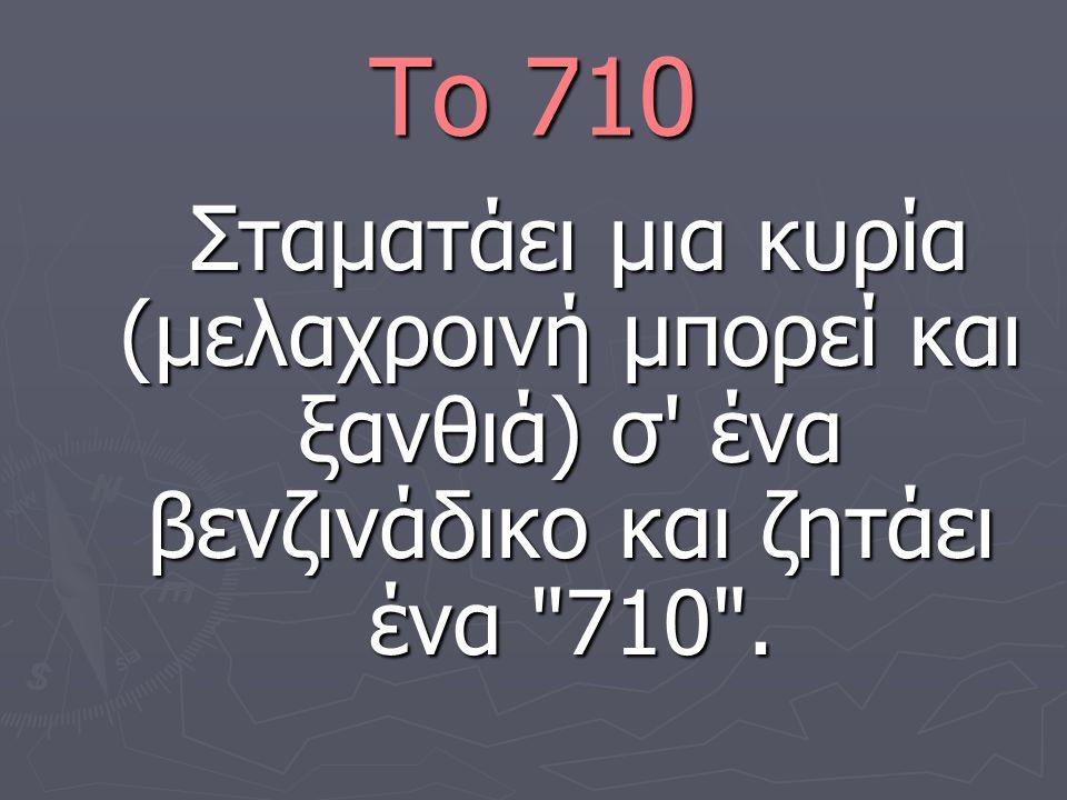 Το 710 Σταματάει μια κυρία (μελαχροινή μπορεί και ξανθιά) σ' ένα βενζινάδικο και ζητάει ένα