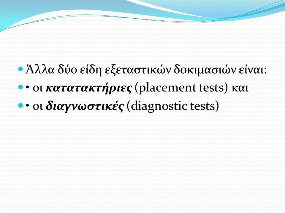 Άλλα δύο είδη εξεταστικών δοκιμασιών είναι: οι κατατακτήριες (placement tests) και οι διαγνωστικές (diagnostic tests)