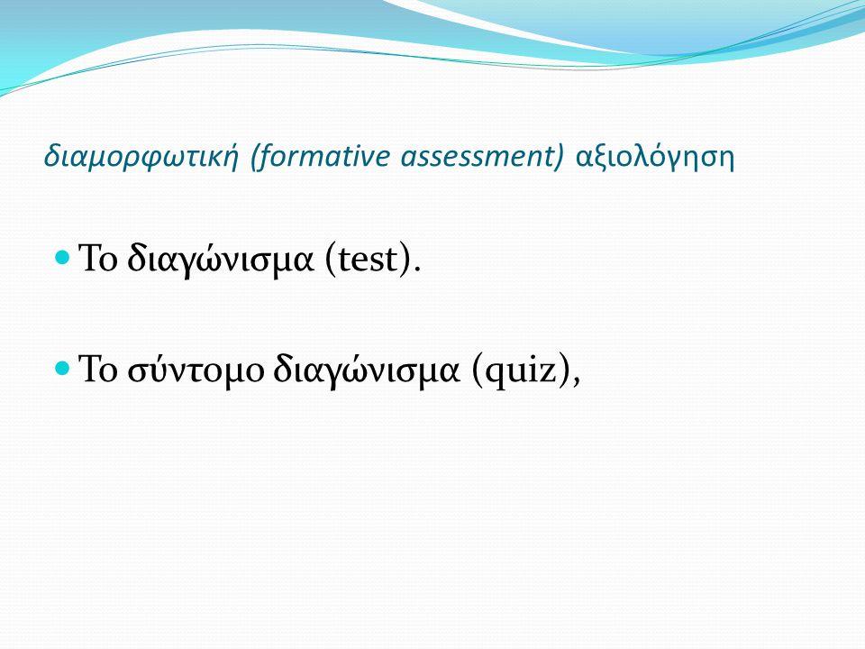 διαμορφωτική (formative assessment) αξιολόγηση Το διαγώνισμα (test). Το σύντομο διαγώνισμα (quiz),