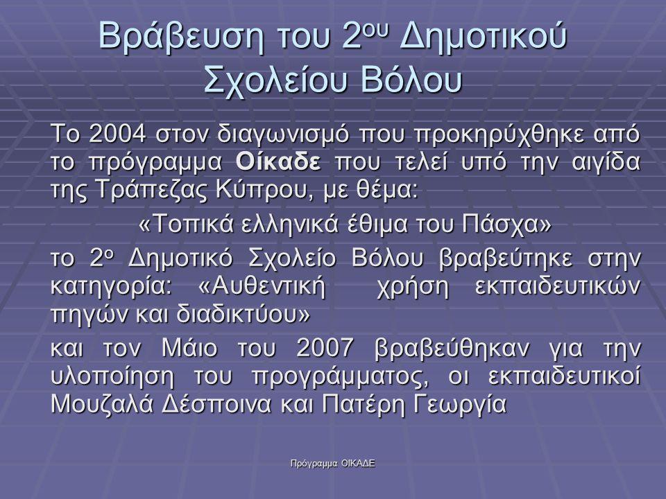 Πρόγραμμα ΟΙΚΑΔΕ Βράβευση του 2 ου Δημοτικού Σχολείου Βόλου Το 2004 στον διαγωνισμό που προκηρύχθηκε από το πρόγραμμα Οίκαδε που τελεί υπό την αιγίδα της Τράπεζας Κύπρου, με θέμα: «Τοπικά ελληνικά έθιμα του Πάσχα» το 2 ο Δημοτικό Σχολείο Βόλου βραβεύτηκε στην κατηγορία: «Αυθεντική χρήση εκπαιδευτικών πηγών και διαδικτύου» και τον Μάιο του 2007 βραβεύθηκαν για την υλοποίηση του προγράμματος, οι εκπαιδευτικοί Μουζαλά Δέσποινα και Πατέρη Γεωργία