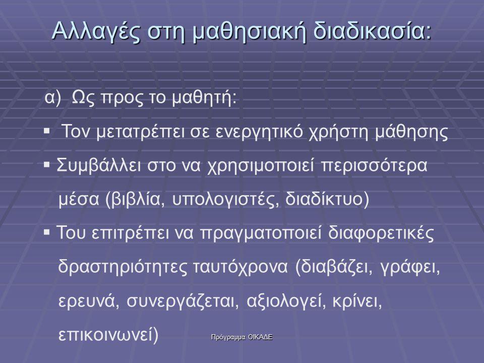 Πρόγραμμα ΟΙΚΑΔΕ Αλλαγές στη μαθησιακή διαδικασία: α) Ως προς το μαθητή:  Τον μετατρέπει σε ενεργητικό χρήστη μάθησης  Συμβάλλει στο να χρησιμοποιεί περισσότερα μέσα (βιβλία, υπολογιστές, διαδίκτυο)  Του επιτρέπει να πραγματοποιεί διαφορετικές δραστηριότητες ταυτόχρονα (διαβάζει, γράφει, ερευνά, συνεργάζεται, αξιολογεί, κρίνει, επικοινωνεί)