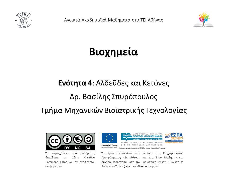Βιοχημεία Ενότητα 4: Αλδεΰδες και Κετόνες Δρ. Βασίλης Σπυρόπουλος Τμήμα Μηχανικών Βιοϊατρικής Τεχνολογίας Ανοικτά Ακαδημαϊκά Μαθήματα στο ΤΕΙ Αθήνας Τ