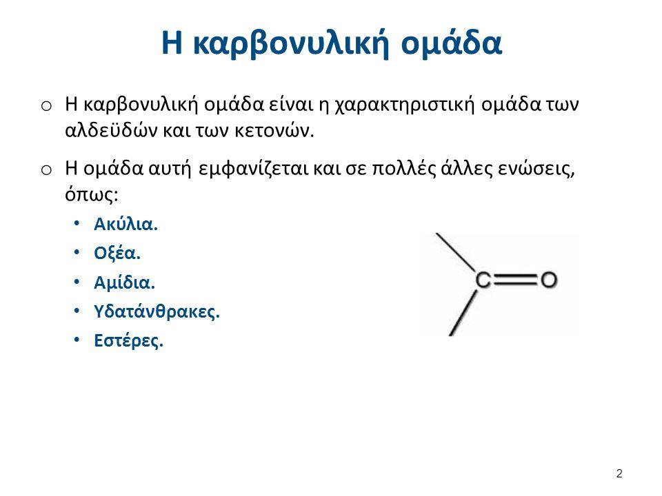 Η καρβονυλική ομάδα o Η καρβονυλική ομάδα είναι η χαρακτηριστική ομάδα των αλδεϋδών και των κετονών. o Η ομάδα αυτή εμφανίζεται και σε πολλές άλλες εν