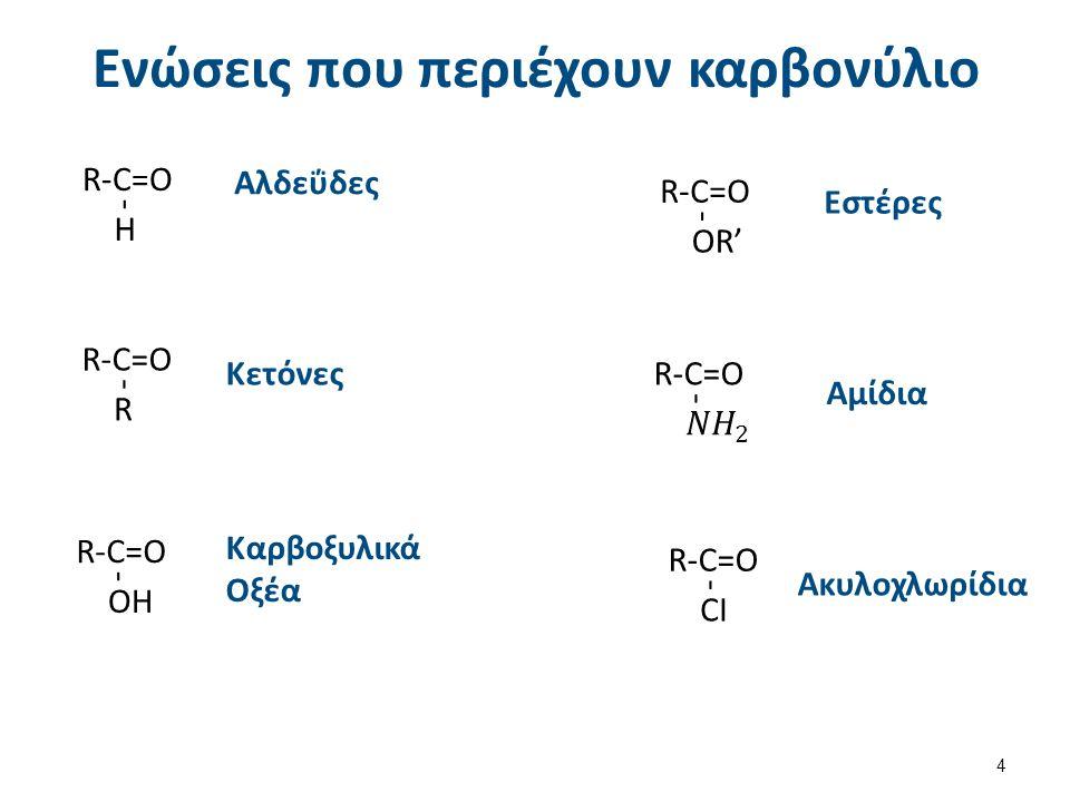 Ενώσεις που περιέχουν καρβονύλιο - H R-C=O Αλδεΰδες - R R-C=O Κετόνες - OH R-C=O Καρβοξυλικά Οξέα - OR' R-C=O Εστέρες - R-C=O Αμίδια - CI R-C=O Ακυλοχλωρίδια 4