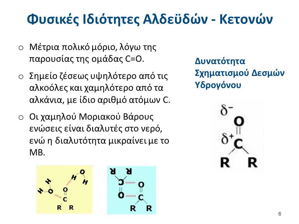 Φυσικές Ιδιότητες Αλδεϋδών - Κετονών o Μέτρια πολικό μόριο, λόγω της παρουσίας της ομάδας C=O. o Σημείο ζέσεως υψηλότερο από τις αλκοόλες και χαμηλότε